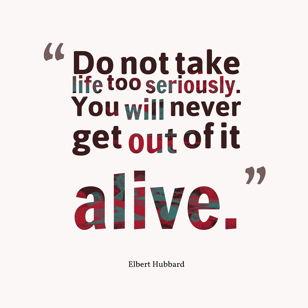 "Funny Encouraging Quotes: ""Do Not Take Life Too Seriously. You Will Never Get Out Of"