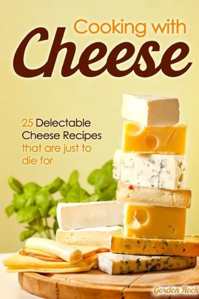 Cooking with Cheese: 25 Delectable Cheese Recipes that are just to die for