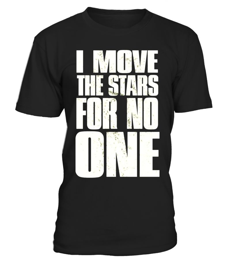 I MOVE THE STARS FOR NO ONE T SHIRT GIFT FOR MEN WOMEN