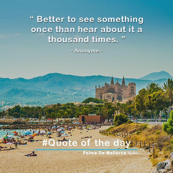 """Better to see something once than hear about it a thousand times. "" - Anonyme - Palma De Mallorca Spain #Insel #Fliege #платье #модныеочки #подпишись #путешествие #Mode #Liebe #meine #reise #αγαπώ #travel #quote_of_the_day #visit_an_island #vestido #gafas_de_moda #registrarse #bueno #travel #Amor #viajar #visita_en_una_isla #granada #villareal #mallorca #spain #weekend #girls #happy #holidays"