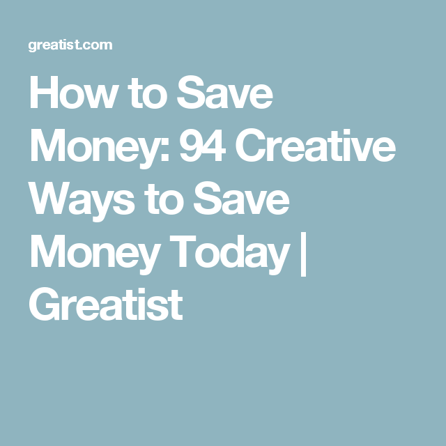 How to Save Money: 94 Creative Ways to Save Money Today | Greatist