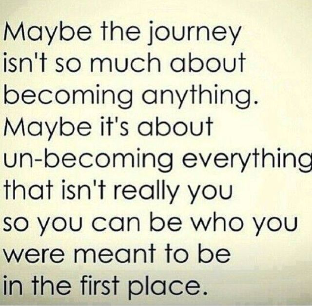 Maybe the journey is about un-becoming everything that isn't you...