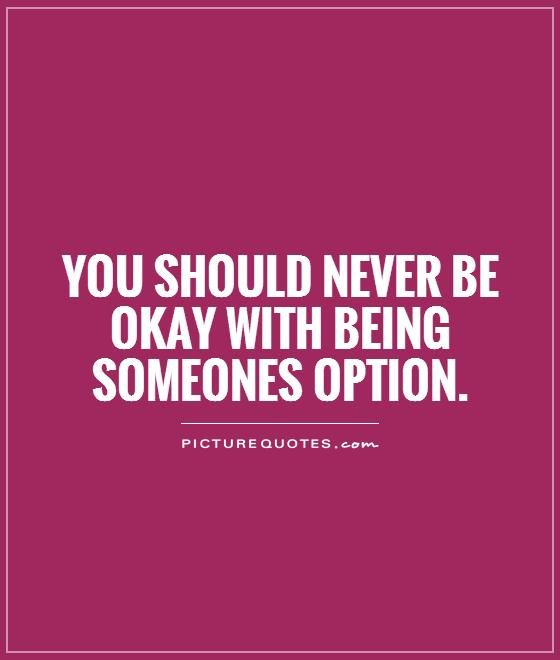 You Should Never Be Okay With Being Someones Option Option Quotes