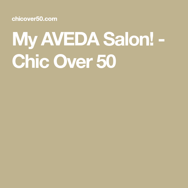 My AVEDA Salon! - Chic Over 50