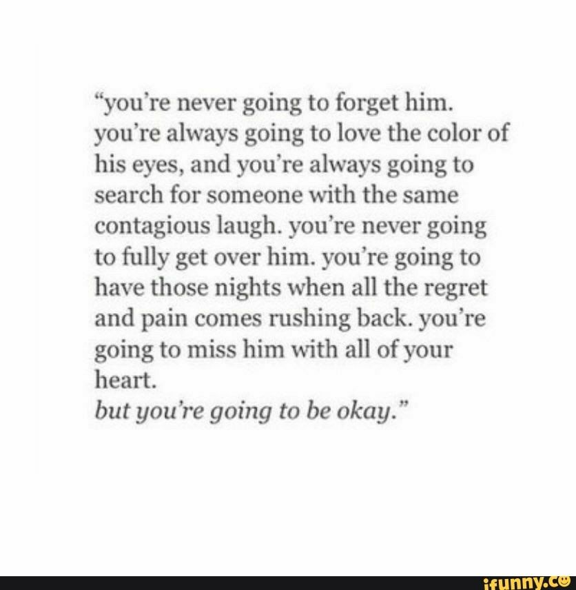 """""""you're never going to forget him. you're always going to love the color of his eyes, and you're always going to search for someone with the same contagious laugh. you're never going to fully get over him. you're going to have those nights when all the regret and pain comes rushing back. you're going to miss him with all of your heart. but you're going to be okay."""