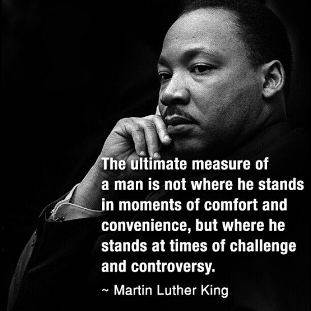 Martin Luther King: The ultimate measure of a man is not where he stands in moments of comfort and convenience, but where he stands at times of challenge and controversy.
