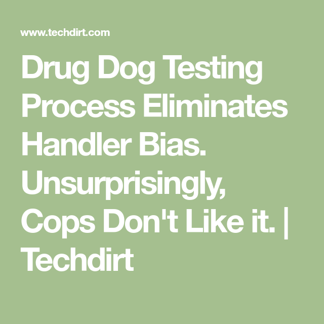 Drug Dog Testing Process Eliminates Handler Bias. Unsurprisingly, Cops Don't Like it. | Techdirt