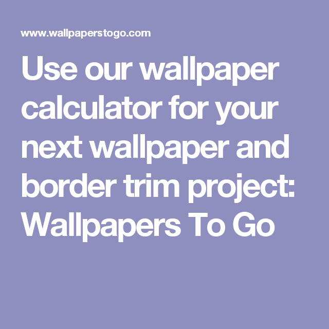 Use Our Wallpaper Calculator For Your Next Wallpaper And Border Trim Project Wallpapers To Go Wallpaper Calculator Next Wallpaper Go Wallpaper