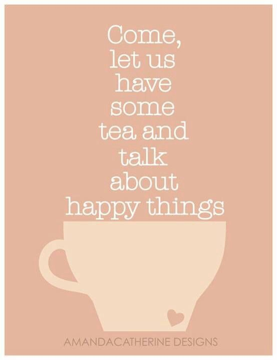Come Let Us Have Some Tea Talk About Happy Things Tea