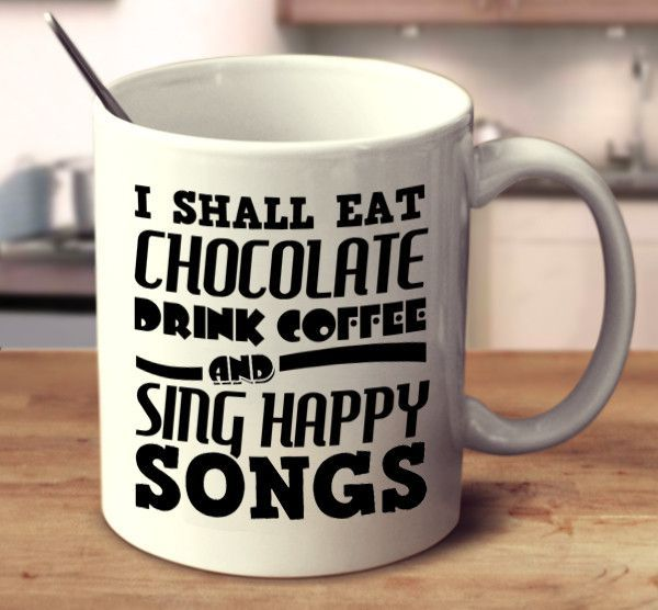 i shall eat chocolate drink coffee and sing happy songs