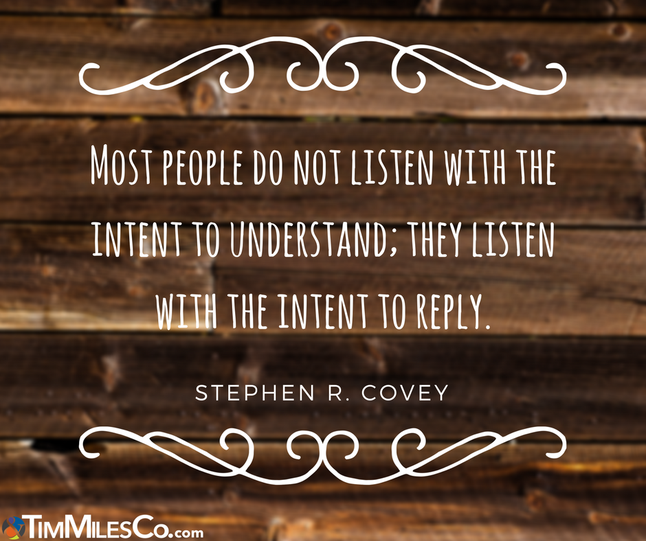 """""""Most people do not listen with the intent to understand; they listen with the intent to reply."""" Stephen R. Covey"""