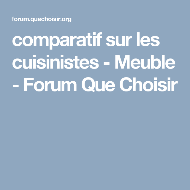 Comparatif Sur Les Cuisinistes Meuble Forum Que Choisir Que Choisir Nouvelle Cuisine Ufc
