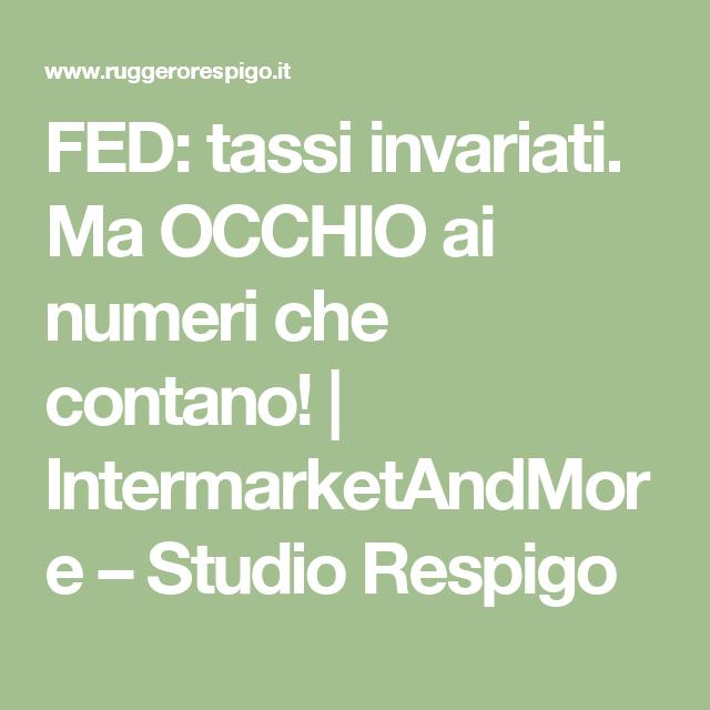 FED: tassi invariati. Ma OCCHIO ai numeri che contano!   IntermarketAndMore – Studio Respigo
