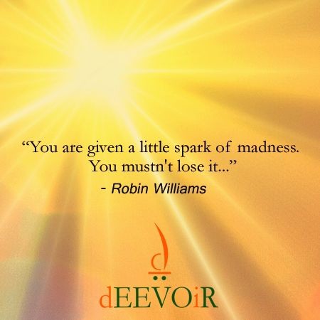 """""""You are given a little spark of madness. You mustn't lose it..."""" - Robin Williams"""