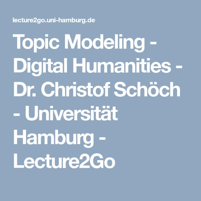 Topic Modeling Digital Humanities Dr Christof Schoch Universitat Hamburg Lecture2go Universitat Hamburg Digitale Technologie Medienwissenschaften