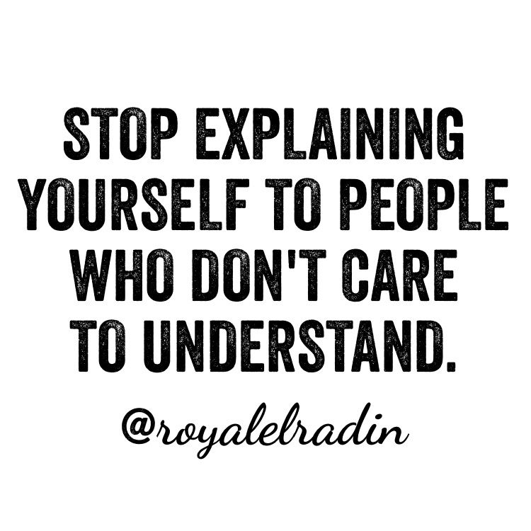STOP EXPLAINING YOURSELF TO PEOPLE WHO DON'T CARE TO