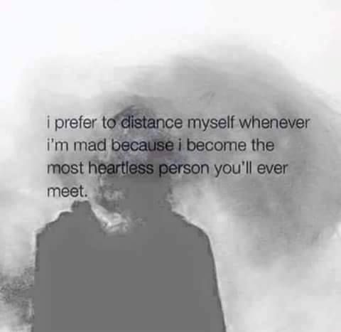 I prefer to distance myself whenever I'm mad, because I become the most heartless person you'll ever meet