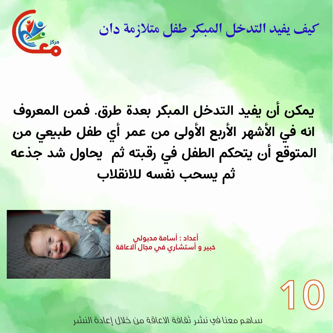 10 يمكن أن يفيد التدخل المبكر بعدة طرق فمن المعروف انه في الأشهر الأربع الأولى من عمر أي طفل طبيعي من المتوقع أن يتحكم الطفل في رقبته ثم يحاول شد جذعه ثم ي