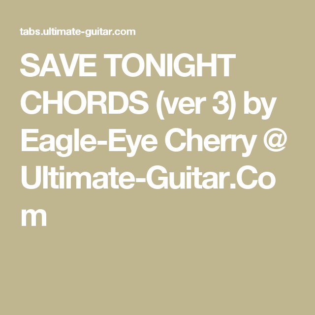 SAVE TONIGHT CHORDS (ver 3) by Eagle-Eye Cherry @ Ultimate-Guitar ...