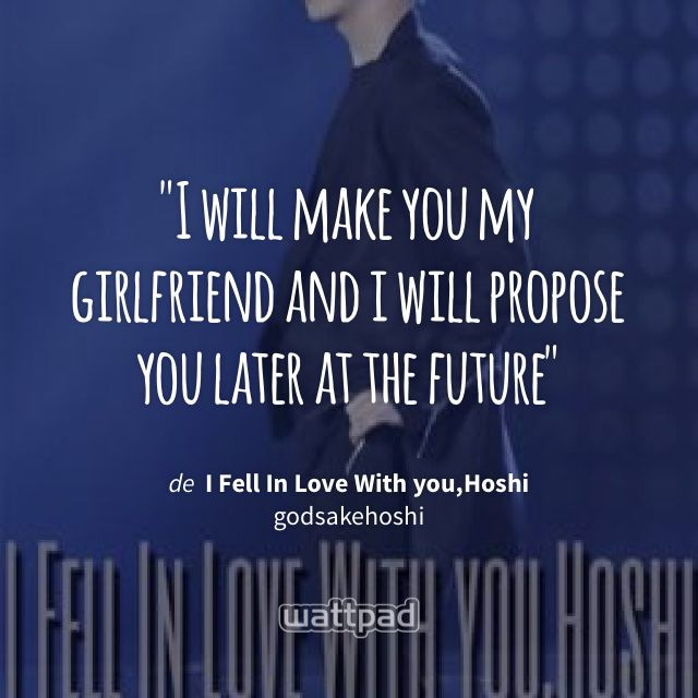 """I will make you my girlfriend and i will propose you later at the future"" - de I Fell In Love With you,Hoshi (en Wattpad) https://www.wattpad.com/196990732?utm_source=ios&utm_medium=pinterest&utm_content=share_quote&wp_page=quote&wp_uname=AlejandraCedillo3&wp_originator=kkaazKWYAmgFbqkoNc4BTDdgr6C5mGn6hICKQKDSJ23QGmdC9aZnaSLVd2KcjphsCskY%2FzJ%2B20CqffQ5lMBTmHg4XDyTgVaaBNajhVZh3iE7umSz%2B5e5xm38X3Mb3pA1 #quote #wattpad"