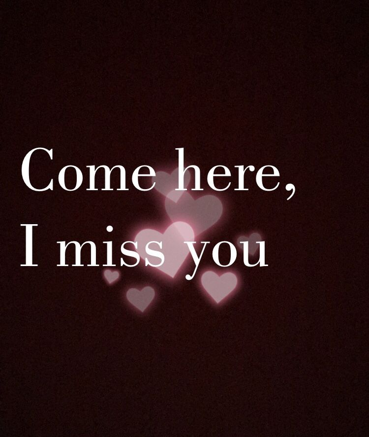 3 Come Here I Miss You I Need You I Love You I Want To Be With