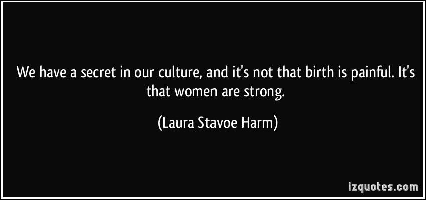 We have a secret in our culture, and it's not that birth is painful. It's that women are strong. (Laura Stavoe Harm) #quotes #quote #quotations #LauraStavoeHarm