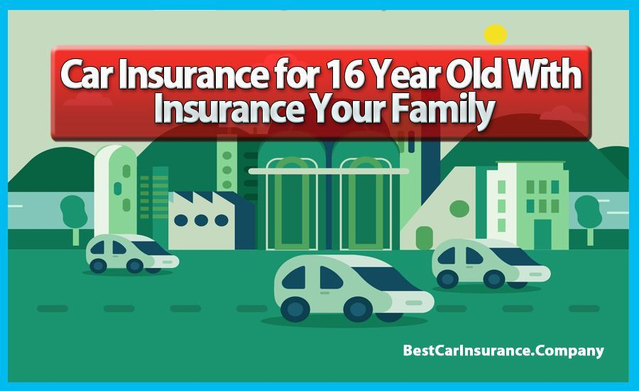 Car Insurance For 16 Year Old With Insurance Your Family Best Car