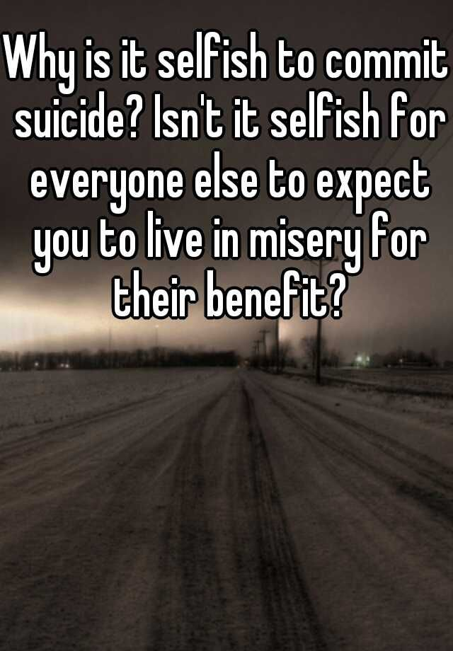 "teens that commit suicide are not selfish The ""selfish"" accusation also often implies that there are other options available, but suicide, the ""easy way out"" is chosen the act of suicide is anything but ""easy"" a person who is suffering from a mental illness looks for every option to end the plight but suicide looks like the ultimate solution."
