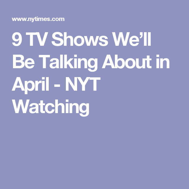 9 TV Shows We'll Be Talking About in April - NYT Watching
