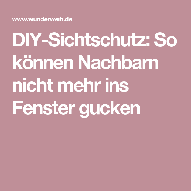 diy sichtschutz so k nnen nachbarn nicht mehr ins fenster gucken basteln pinterest. Black Bedroom Furniture Sets. Home Design Ideas