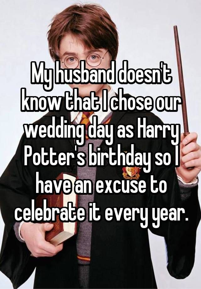 My husband doesn't know that I chose our wedding day as Harry Potter's birthday so I have an excuse to celebrate it every year. - My husband doesn't know that I chose our wedding day as Harry Potter's birthday so I have an ex -