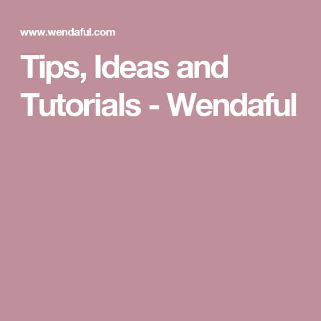 Tips, Ideas and Tutorials - Wendaful