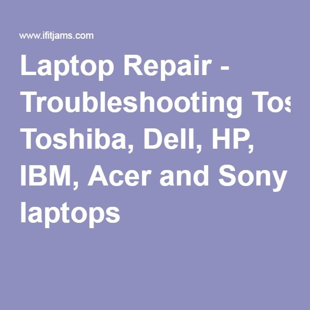 Laptop Repair - Troubleshooting Toshiba, Dell, HP, IBM, Acer and