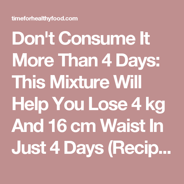 Don't Consume It More Than 4 Days: This Mixture Will Help You Lose 4 kg And 16 cm Waist In Just 4 Days (Recipe) - Time For Healthy Food