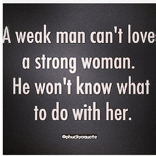 A Weak Man Can't Love A Strong Woman. He Won't Know What