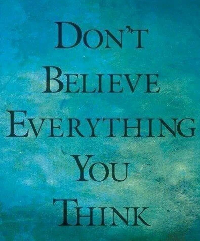 Dont believe everything you think!   <3