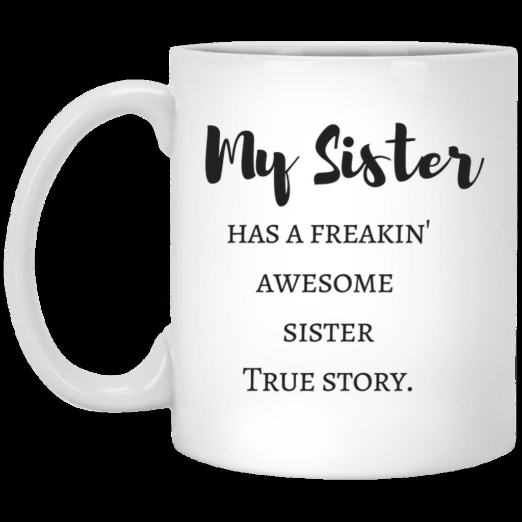My Sister Has A Freakin Awesome Sister True Story Mug Mugs Gifts In A Mug Coffee Mug Quotes