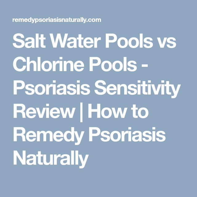 Salt Water Pools vs Chlorine Pools - Psoriasis Sensitivity ...