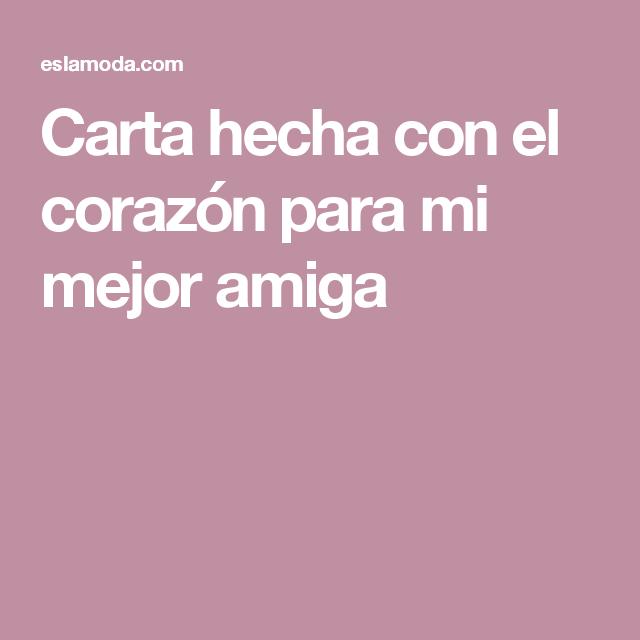 Carta Hecha Con El Corazon Para Mi Mejor Amiga Frases Pinterest