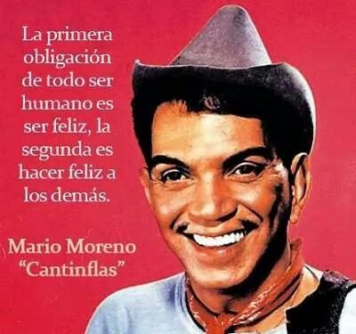 """""""our duty as human beings is to be happy, our duty is to make others happy""""- Cantinflas (famous Mexican Comedian/Actor)"""
