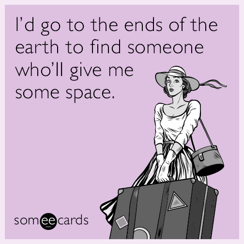 I D Go To The Ends Of The Earth To Find Someone Who Ll Give Me Some Space Funny Confessions Ecards Funny Funny Cards