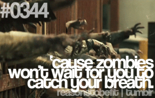 'cause zombies won't wait for you to catch your breath.