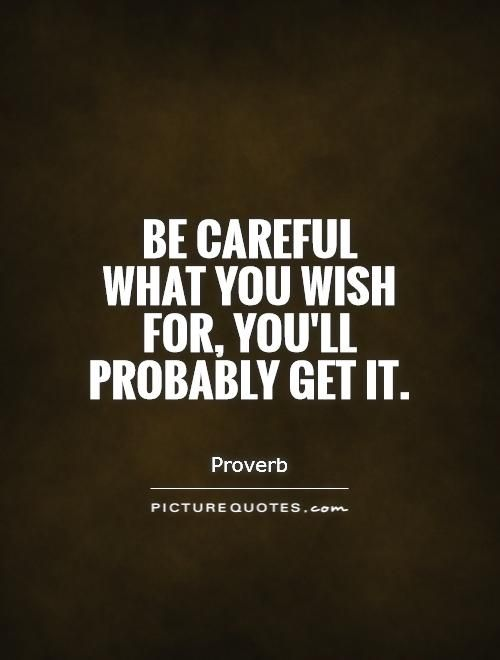 Be Careful What You Wish For Quotes be careful what you wish for quotes | Quotes | Quotes, Picture  Be Careful What You Wish For Quotes