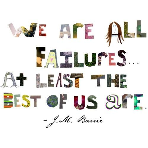 We are all failures... at least the best of us are.