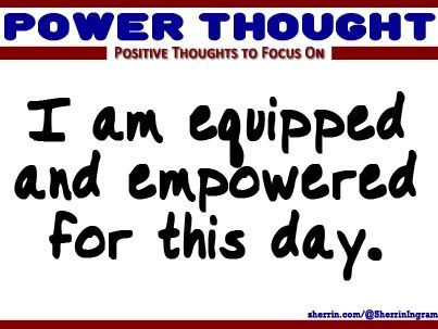 Power Thought: I am equipped and empowered for this day.