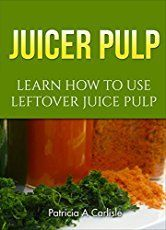 7 Delicious Recipes for Your Leftover Juice Pulp