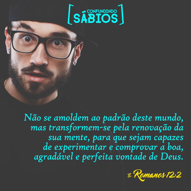"""""""Não se amoldem ao padrão deste mundo, mas transformem-se pela renovação da sua mente, para que sejam capazes de experimentar e comprovar a boa, agradável e perfeita vontade de Deus."""" Romanos 12:2"""