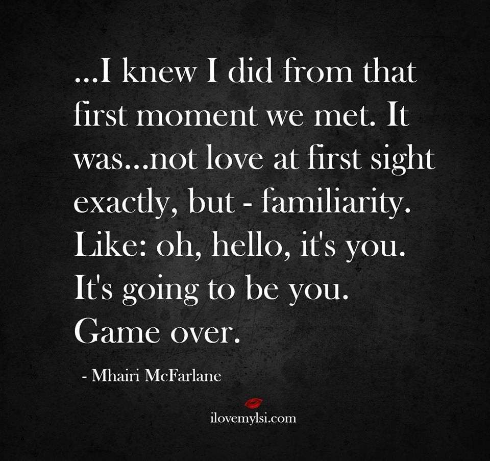 I knew I did from that first moment we mett love at first sight exactly but familiarity Like oh hello its you Its going to be you Game over