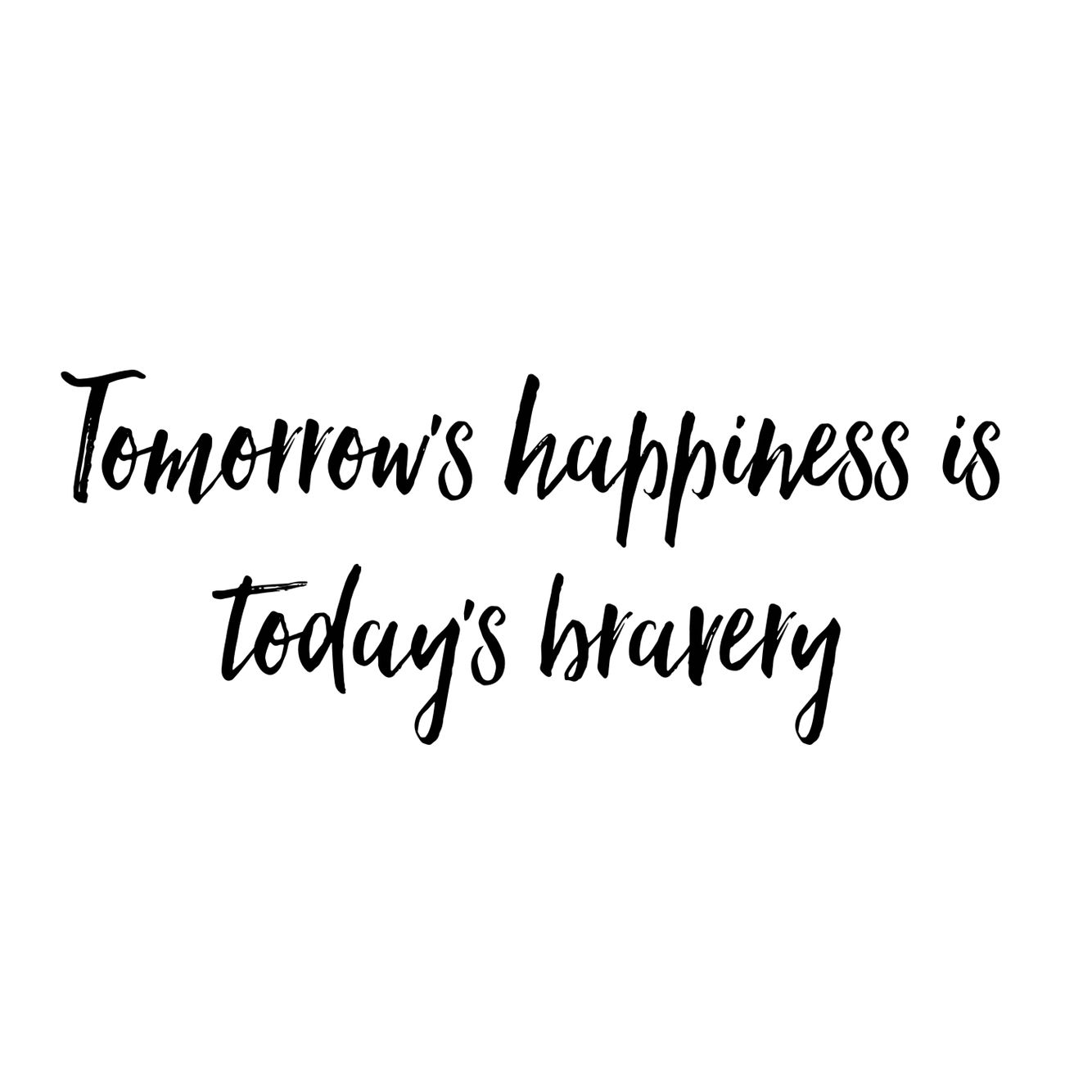 Quote For Today About Happiness Glamorous Good Life Quote  Tomorrow's Happiness Is Today's Bravery  Words