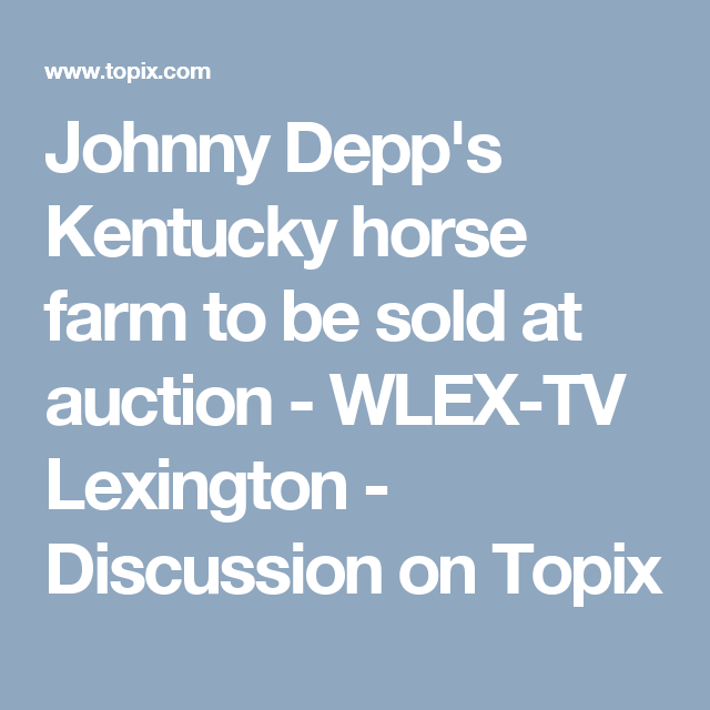 Johnny Depp S Kentucky Horse Farm To Be Sold At Auction Wlex Tv Lexington Discussion On Topix Kentucky Horse Farms Horse Farms Kentucky